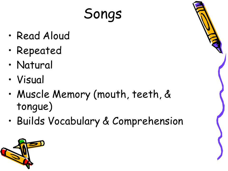 Songs Read Aloud Repeated Natural Visual Muscle Memory (mouth, teeth, & tongue) Builds Vocabulary & Comprehension