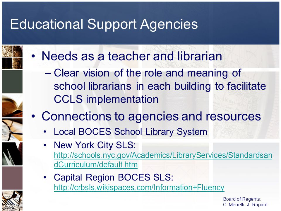 Educational Support Agencies Needs as a teacher and librarian –Clear vision of the role and meaning of school librarians in each building to facilitate CCLS implementation Connections to agencies and resources Local BOCES School Library System New York City SLS: http://schools.nyc.gov/Academics/LibraryServices/Standardsan dCurriculum/default.htm http://schools.nyc.gov/Academics/LibraryServices/Standardsan dCurriculum/default.htm Capital Region BOCES SLS: http://crbsls.wikispaces.com/Information+Fluency http://crbsls.wikispaces.com/Information+Fluency Board of Regents: C.