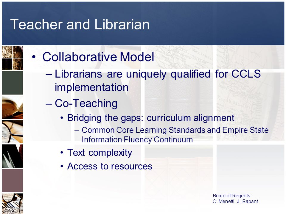 Teacher and Librarian Collaborative Model –Librarians are uniquely qualified for CCLS implementation –Co-Teaching Bridging the gaps: curriculum alignment –Common Core Learning Standards and Empire State Information Fluency Continuum Text complexity Access to resources Board of Regents: C.