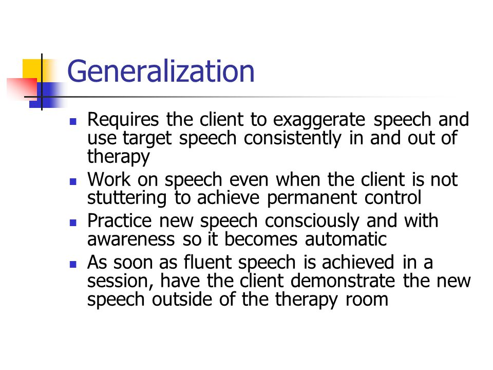 Generalization Requires the client to exaggerate speech and use target speech consistently in and out of therapy Work on speech even when the client is not stuttering to achieve permanent control Practice new speech consciously and with awareness so it becomes automatic As soon as fluent speech is achieved in a session, have the client demonstrate the new speech outside of the therapy room