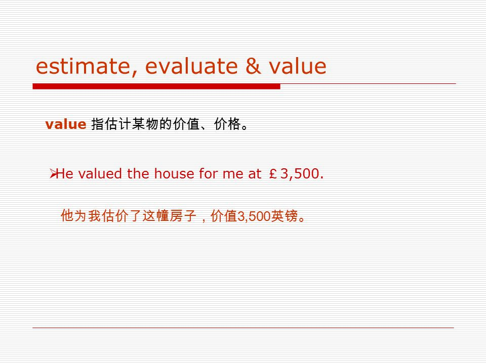 estimate, evaluate & value estimate 指先于实际的测量、计算或测试而作的某种估计或估价,可 以是经过仔细考虑,也可以是随意的。  He estimated he would do the hundred miles by noon. 他估计自已到中午时能走完这一百