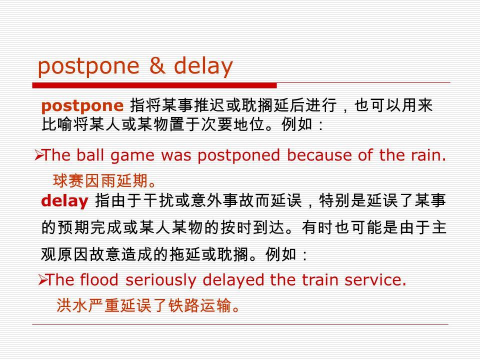 postpone: vt. delay (usu. followed by n./gerund)  The couple had postponed having children to establish their careers.  我们把比赛从 3 月 5 日推迟到 3 月 19 日举行