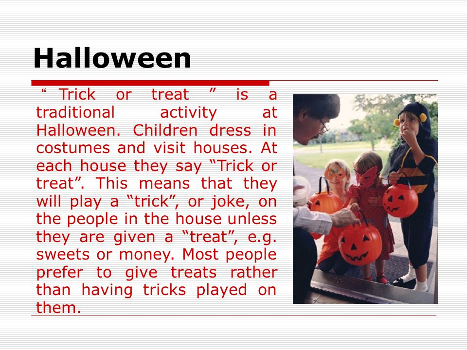 Halloween Halloween is celebrated annually. It is on the night of 31 October, when people once believed that ghosts could be seen. Now, in Britain and