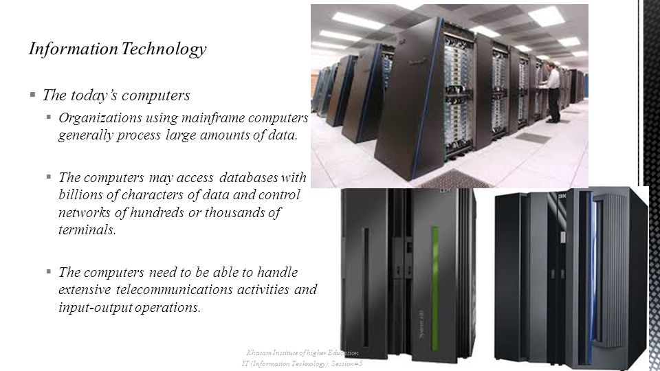  The today's computers  Organizations using mainframe computers generally process large amounts of data.