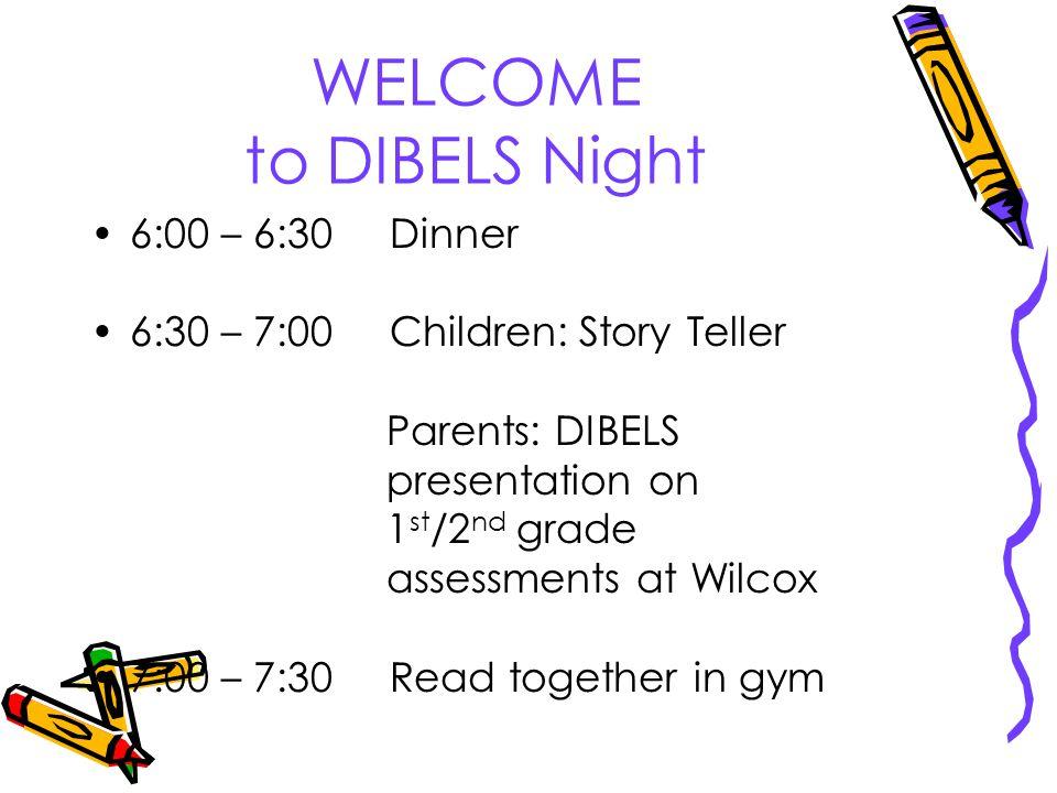 WELCOME to DIBELS Night 6:00 – 6:30 Dinner 6:30 – 7:00 Children: Story Teller Parents: DIBELS presentation on 1 st /2 nd grade assessments at Wilcox 7:00 – 7:30 Read together in gym