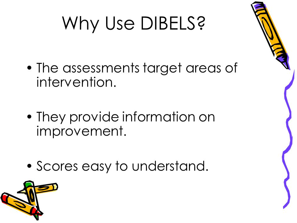 Why Use DIBELS.The assessments target areas of intervention.