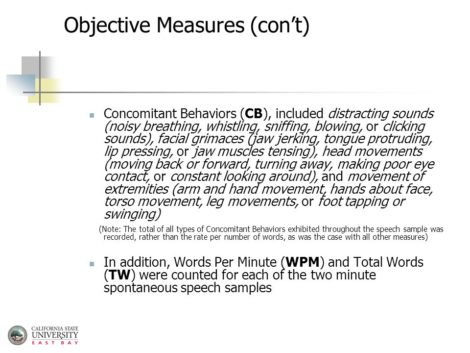 Objective Measures (con't) Concomitant Behaviors (CB), included distracting sounds (noisy breathing, whistling, sniffing, blowing, or clicking sounds), facial grimaces (jaw jerking, tongue protruding, lip pressing, or jaw muscles tensing), head movements (moving back or forward, turning away, making poor eye contact, or constant looking around), and movement of extremities (arm and hand movement, hands about face, torso movement, leg movements, or foot tapping or swinging) (Note: The total of all types of Concomitant Behaviors exhibited throughout the speech sample was recorded, rather than the rate per number of words, as was the case with all other measures) In addition, Words Per Minute (WPM) and Total Words (TW) were counted for each of the two minute spontaneous speech samples