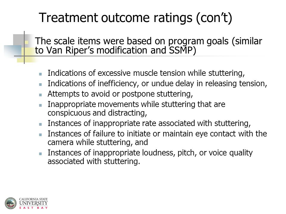 Treatment outcome ratings (con't) The scale items were based on program goals (similar to Van Riper's modification and SSMP) Indications of excessive muscle tension while stuttering, Indications of inefficiency, or undue delay in releasing tension, Attempts to avoid or postpone stuttering, Inappropriate movements while stuttering that are conspicuous and distracting, Instances of inappropriate rate associated with stuttering, Instances of failure to initiate or maintain eye contact with the camera while stuttering, and Instances of inappropriate loudness, pitch, or voice quality associated with stuttering.