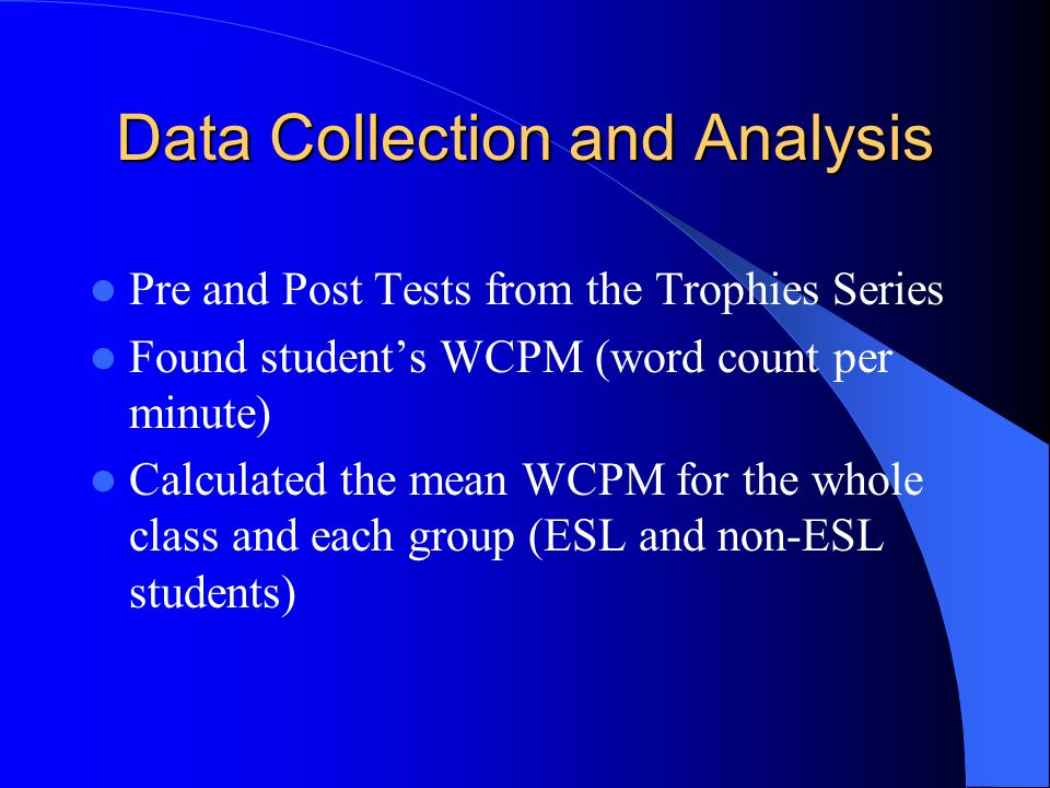 Data Collection and Analysis Pre and Post Tests from the Trophies Series Found student's WCPM (word count per minute) Calculated the mean WCPM for the whole class and each group (ESL and non-ESL students)