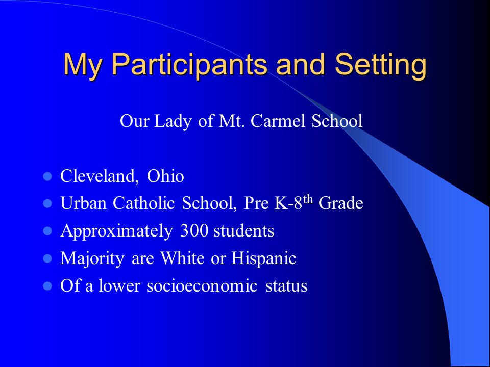 My Participants and Setting Our Lady of Mt. Carmel School Cleveland, Ohio Urban Catholic School, Pre K-8 th Grade Approximately 300 students Majority