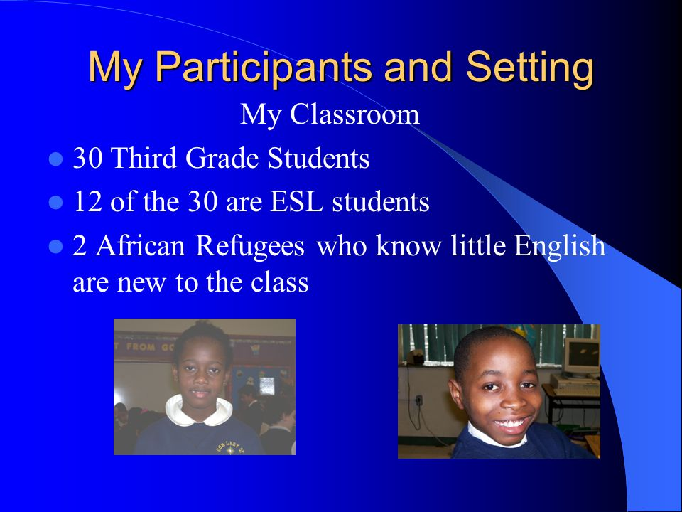 My Participants and Setting My Classroom 30 Third Grade Students 12 of the 30 are ESL students 2 African Refugees who know little English are new to the class
