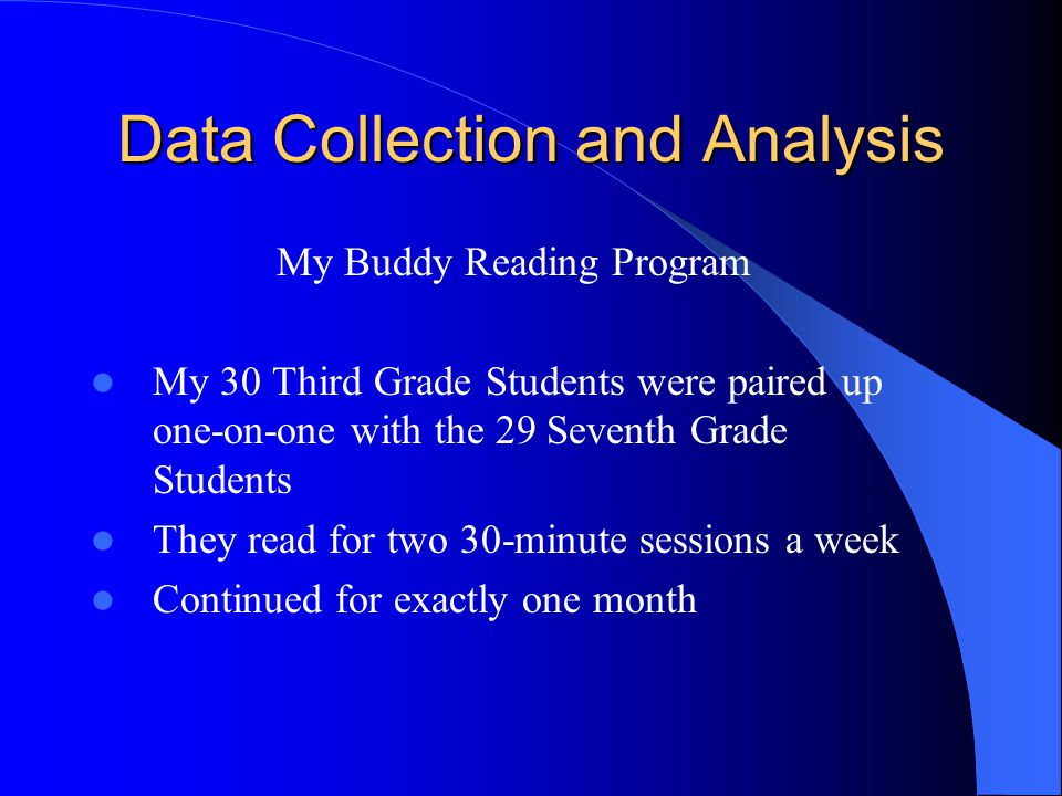 Data Collection and Analysis My Buddy Reading Program My 30 Third Grade Students were paired up one-on-one with the 29 Seventh Grade Students They read for two 30-minute sessions a week Continued for exactly one month