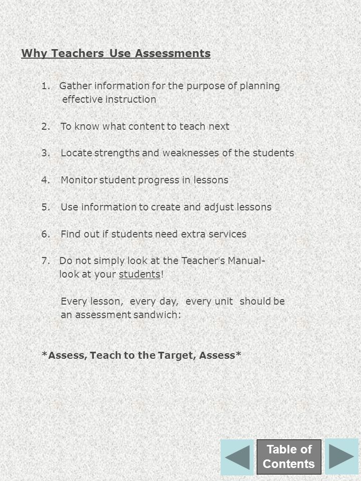 Why Teachers Use Assessments Table of Contents 1.Gather information for the purpose of planning effective instruction 2. To know what content to teach