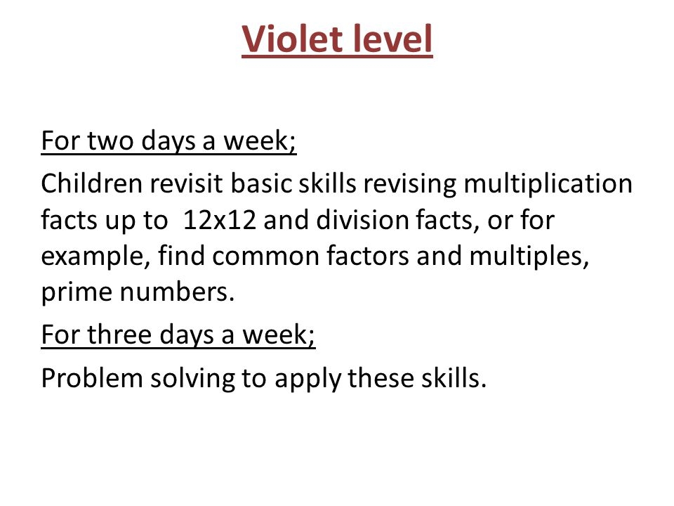 Violet level For two days a week; Children revisit basic skills revising multiplication facts up to 12x12 and division facts, or for example, find com