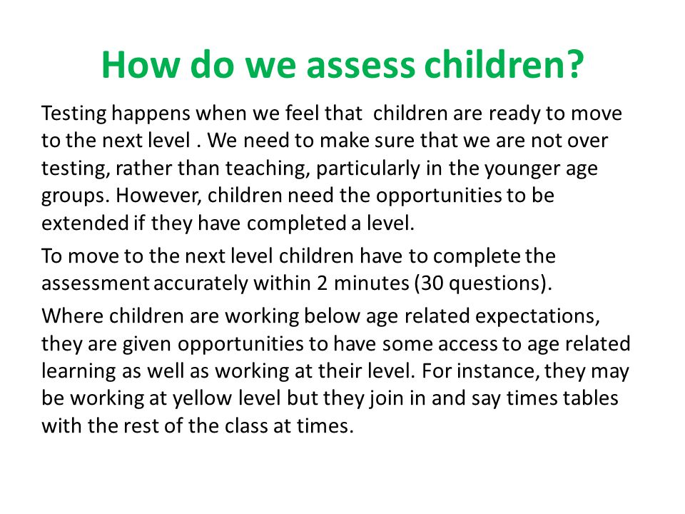 How do we assess children? Testing happens when we feel that children are ready to move to the next level. We need to make sure that we are not over t