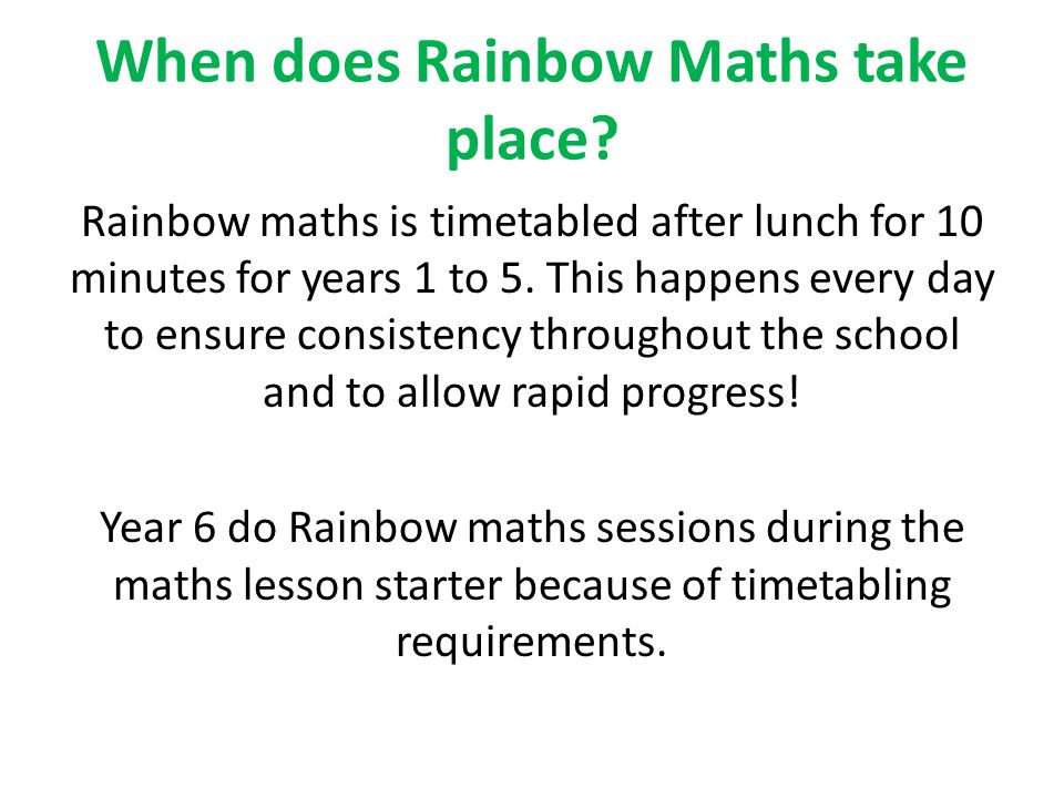 When does Rainbow Maths take place? Rainbow maths is timetabled after lunch for 10 minutes for years 1 to 5. This happens every day to ensure consiste