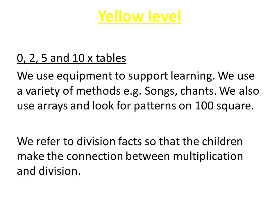 Yellow level 0, 2, 5 and 10 x tables We use equipment to support learning. We use a variety of methods e.g. Songs, chants. We also use arrays and look