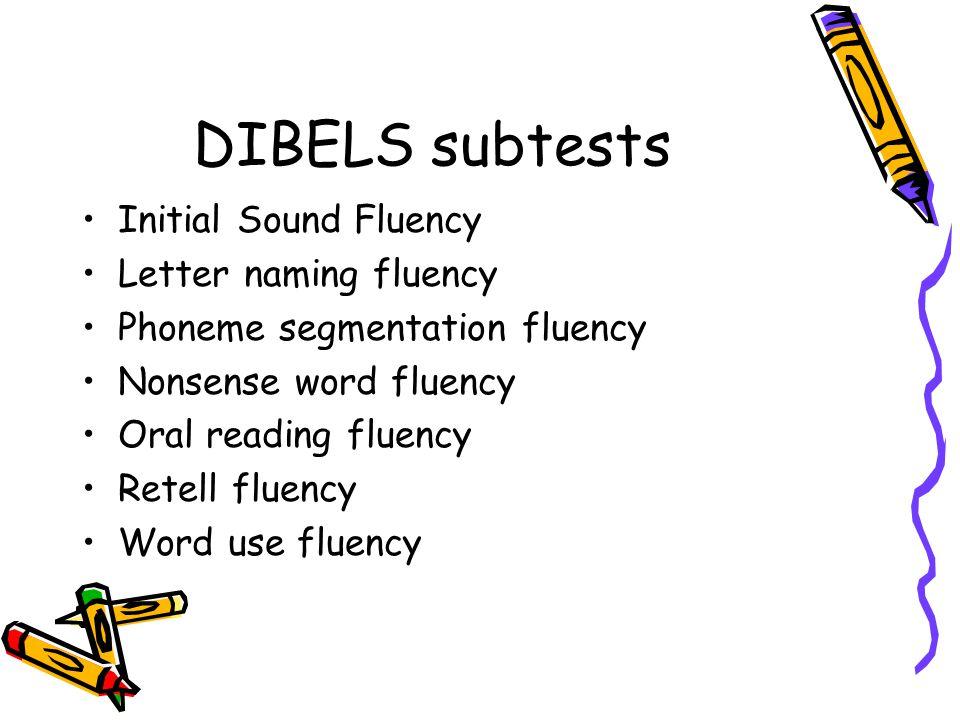 DIBELS subtests Initial Sound Fluency Letter naming fluency Phoneme segmentation fluency Nonsense word fluency Oral reading fluency Retell fluency Wor