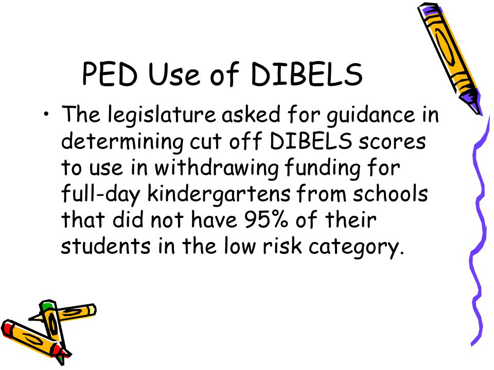 PED Use of DIBELS The legislature asked for guidance in determining cut off DIBELS scores to use in withdrawing funding for full-day kindergartens from schools that did not have 95% of their students in the low risk category.