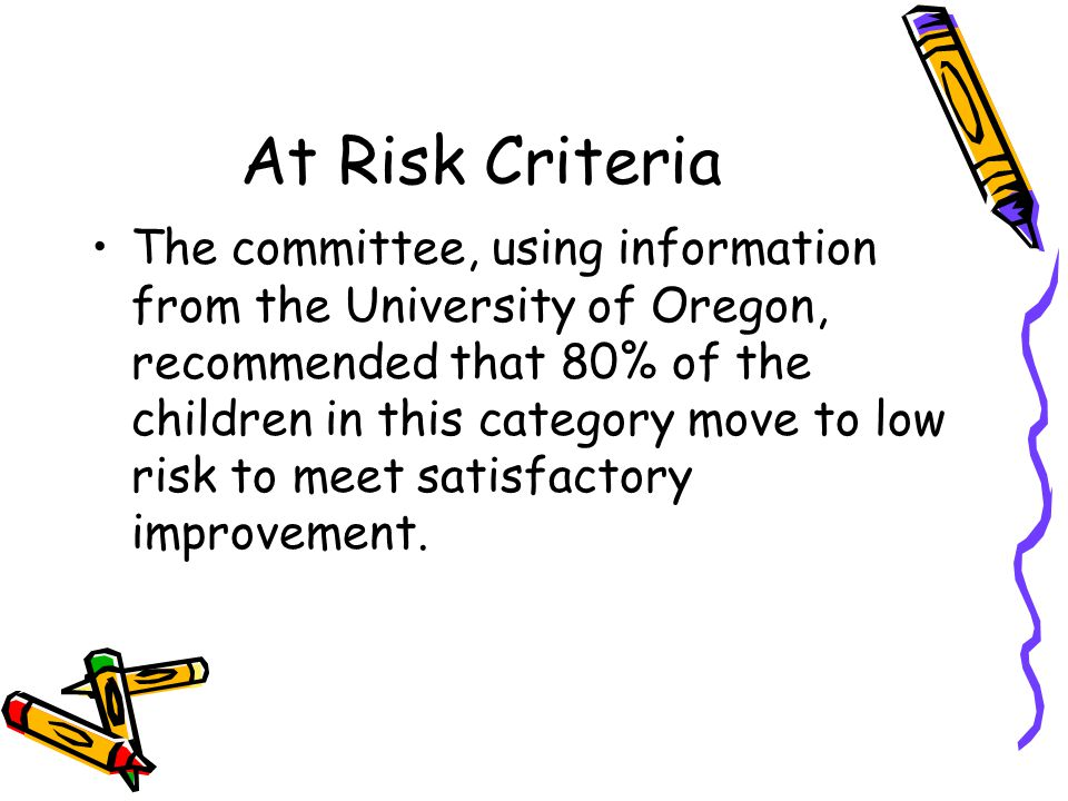 At Risk Criteria The committee, using information from the University of Oregon, recommended that 80% of the children in this category move to low risk to meet satisfactory improvement.