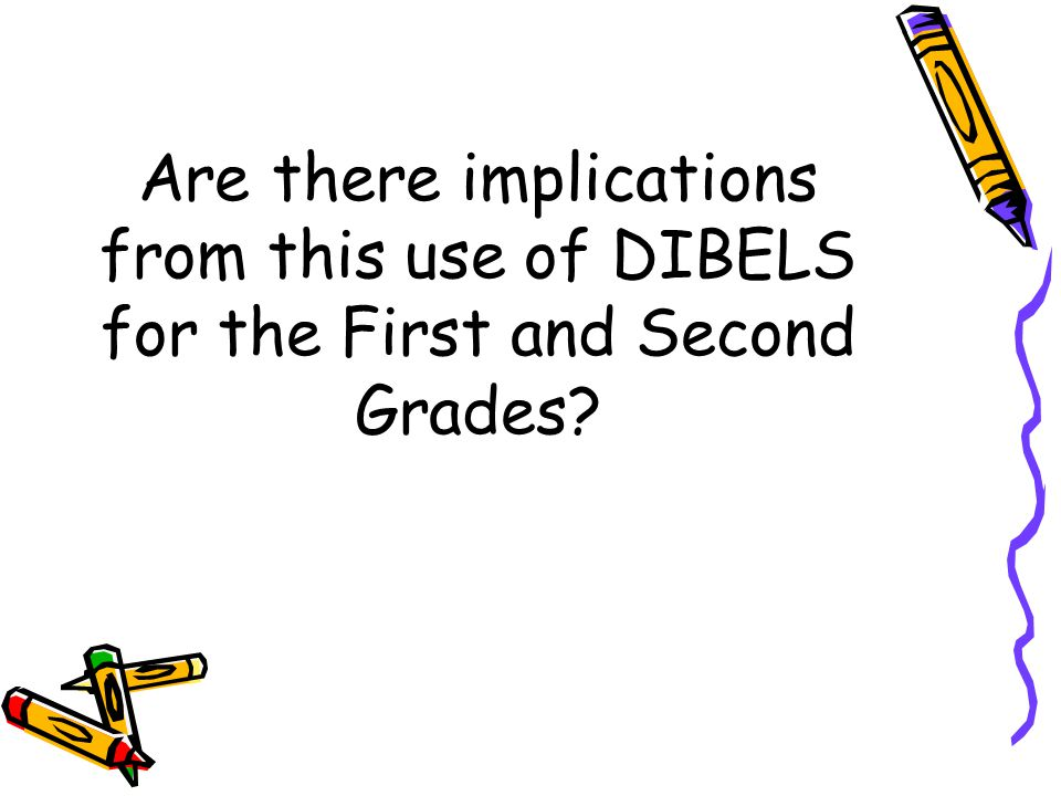 Are there implications from this use of DIBELS for the First and Second Grades