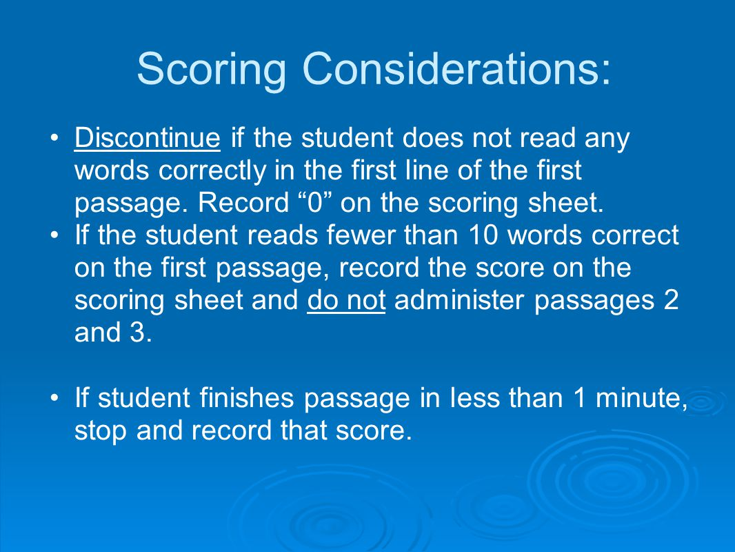 "Scoring Considerations: Discontinue if the student does not read any words correctly in the first line of the first passage. Record ""0"" on the scoring"