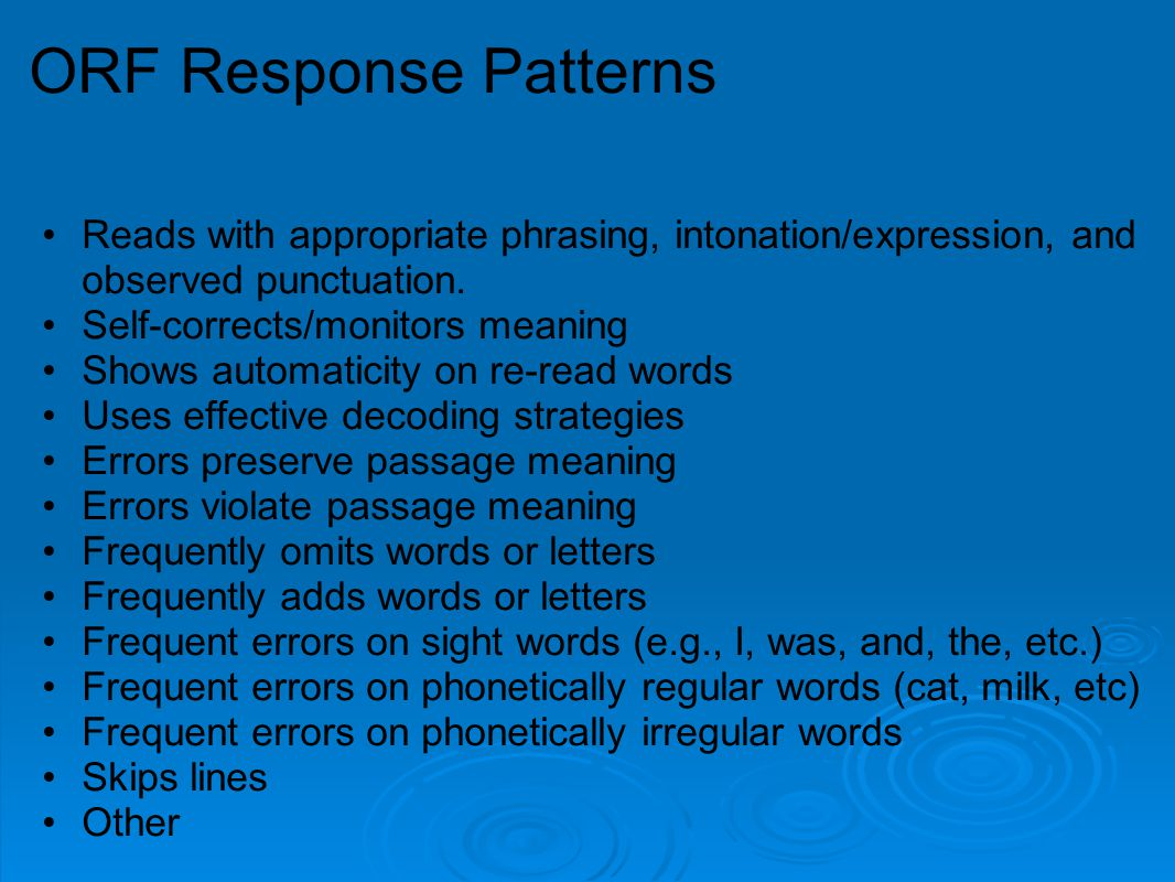 ORF Response Patterns Reads with appropriate phrasing, intonation/expression, and observed punctuation. Self-corrects/monitors meaning Shows automatic