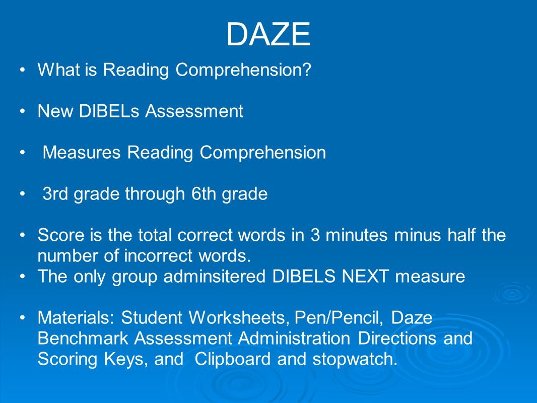 DAZE What is Reading Comprehension? New DIBELs Assessment Measures Reading Comprehension 3rd grade through 6th grade Score is the total correct words