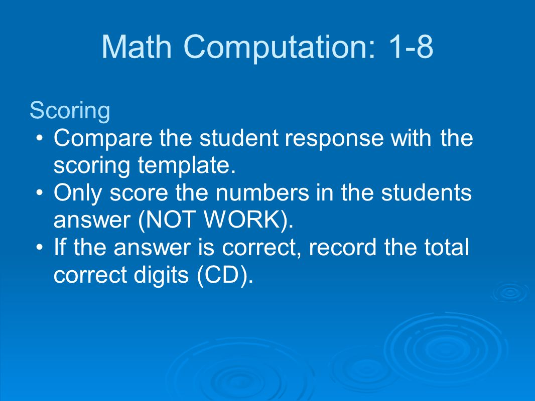 Math Computation: 1-8 Scoring Compare the student response with the scoring template. Only score the numbers in the students answer (NOT WORK). If the