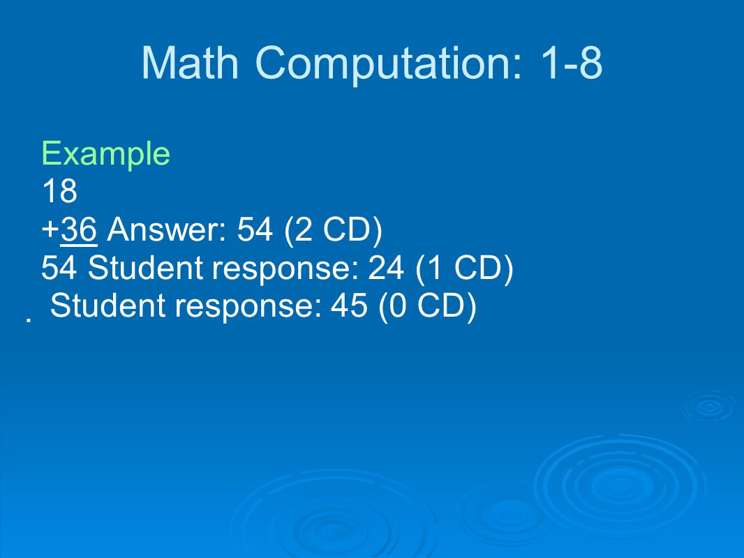 Math Computation: 1-8 Example 18 +36 Answer: 54 (2 CD) 54 Student response: 24 (1 CD)  Student response: 45 (0 CD)