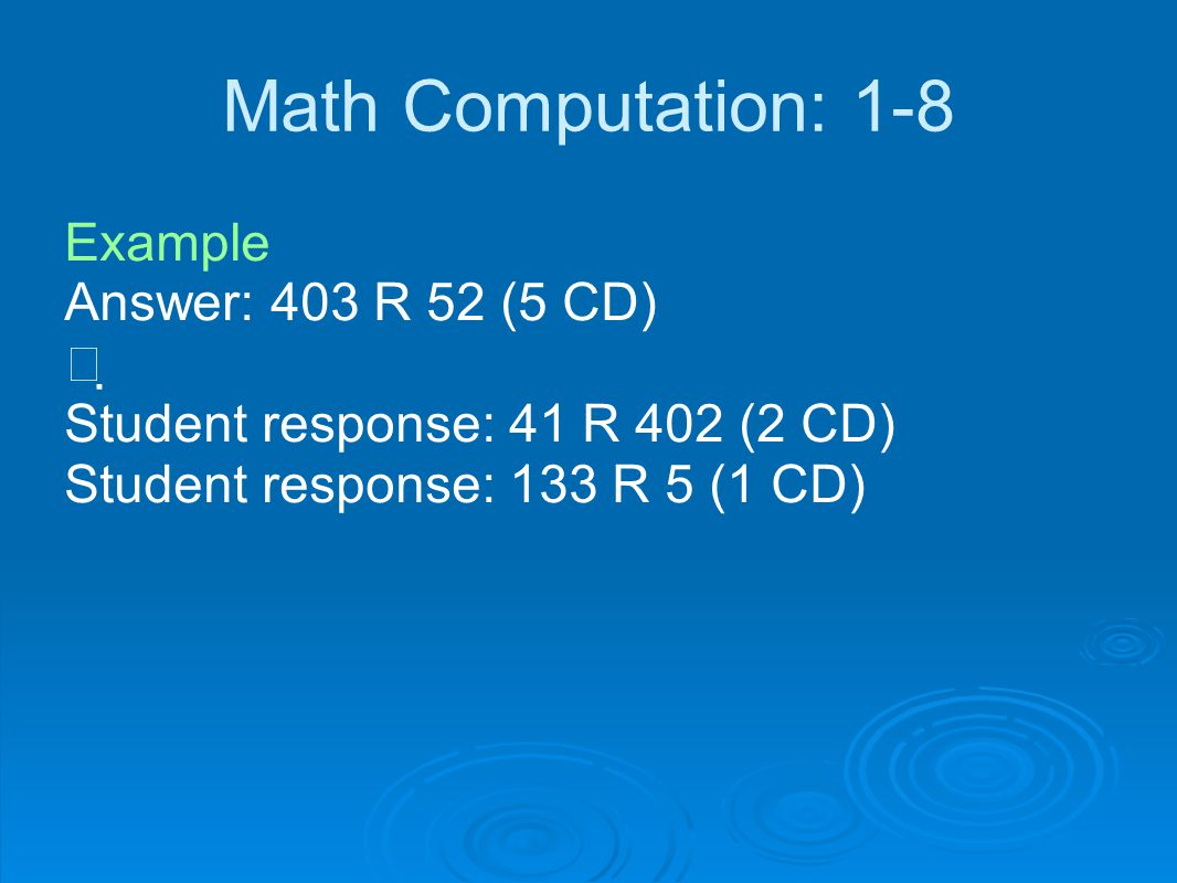 Math Computation: 1-8 Example Answer: 403 R 52 (5 CD)   Student response: 41 R 402 (2 CD) Student response: 133 R 5 (1 CD)