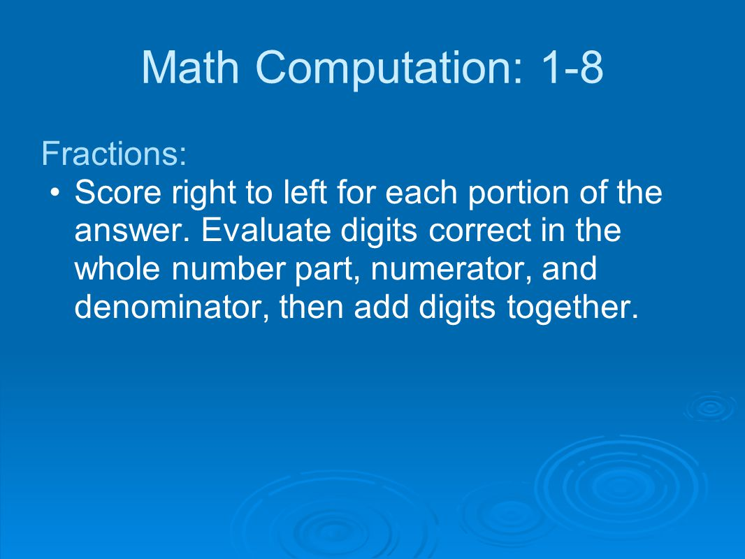 Math Computation: 1-8 Fractions: Score right to left for each portion of the answer. Evaluate digits correct in the whole number part, numerator, and