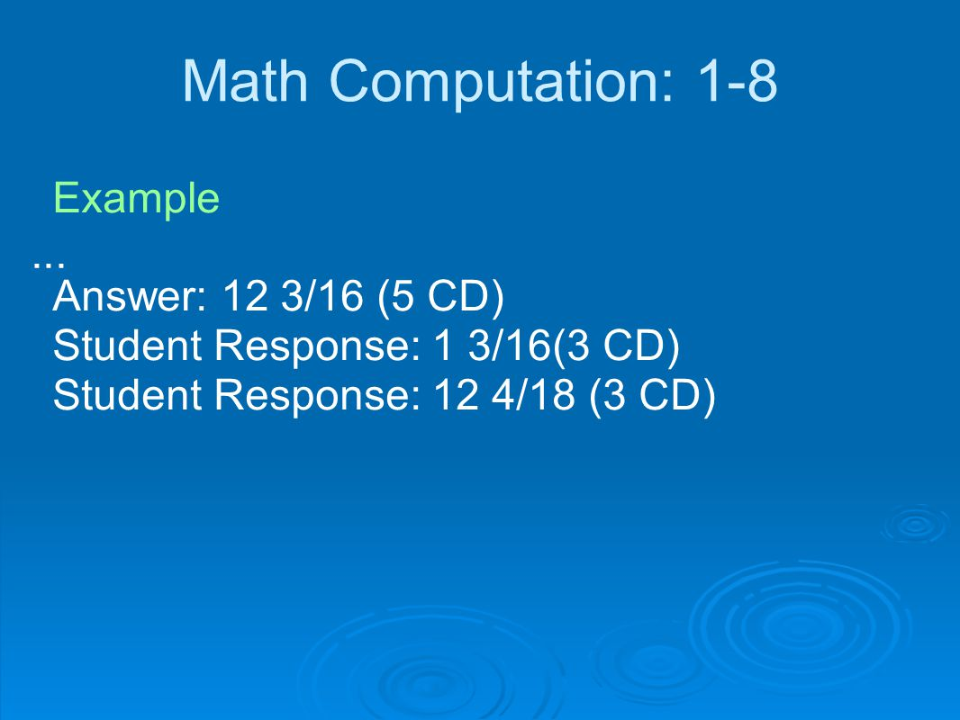 Math Computation: 1-8 Example    Answer: 12 3/16 (5 CD) Student Response: 1 3/16(3 CD) Student Response: 12 4/18 (3 CD)