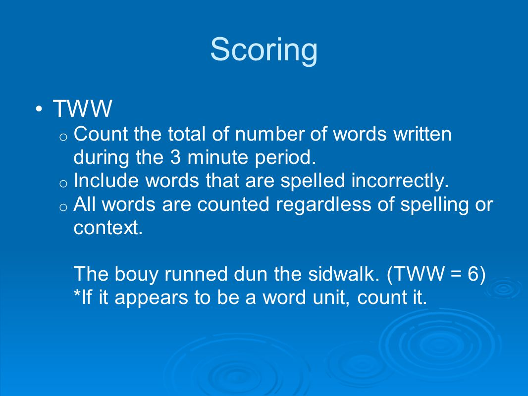 Scoring TWW o Count the total of number of words written during the 3 minute period.