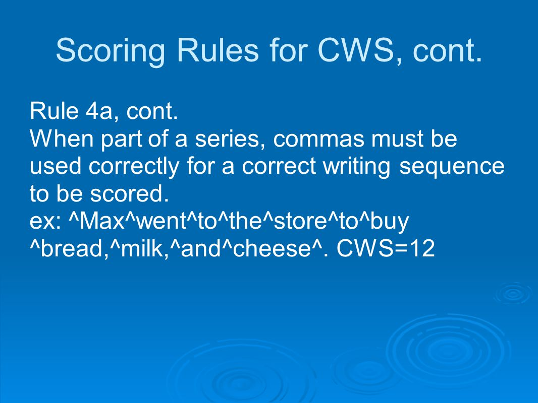 Scoring Rules for CWS, cont. Rule 4a, cont. When part of a series, commas must be used correctly for a correct writing sequence to be scored. ex: ^Max