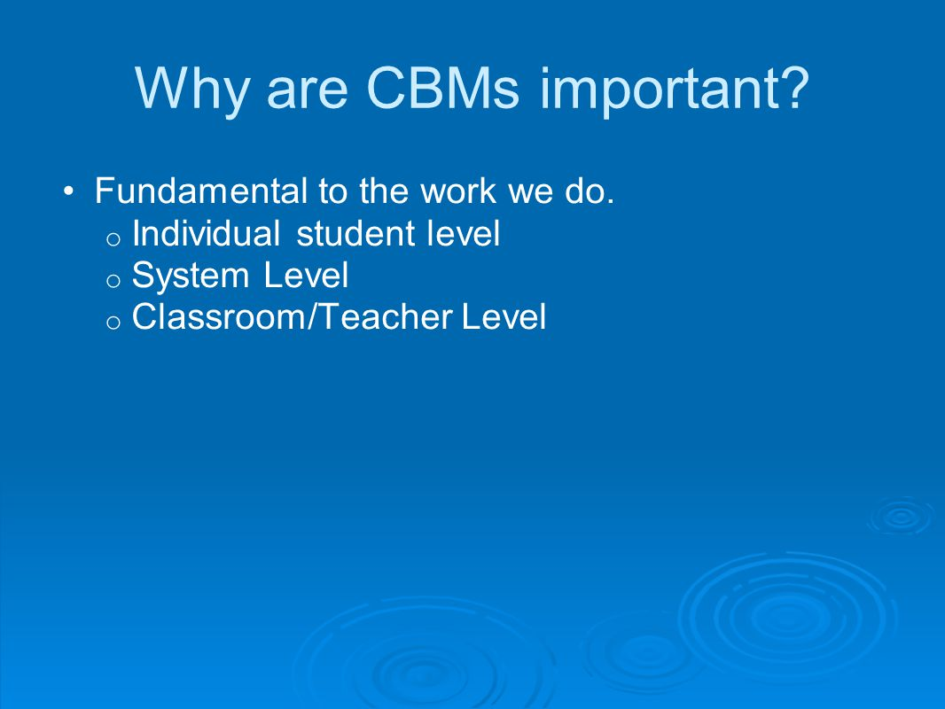Why are CBMs important.Fundamental to the work we do.