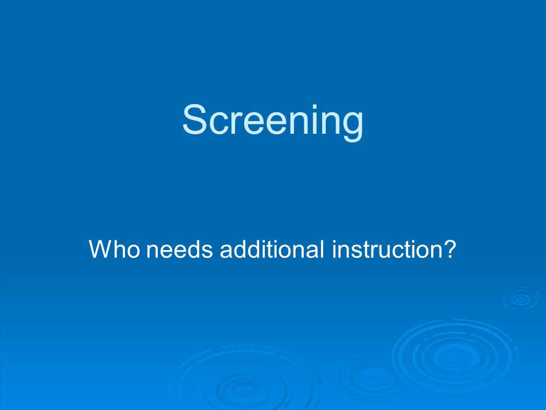 Screening Who needs additional instruction?