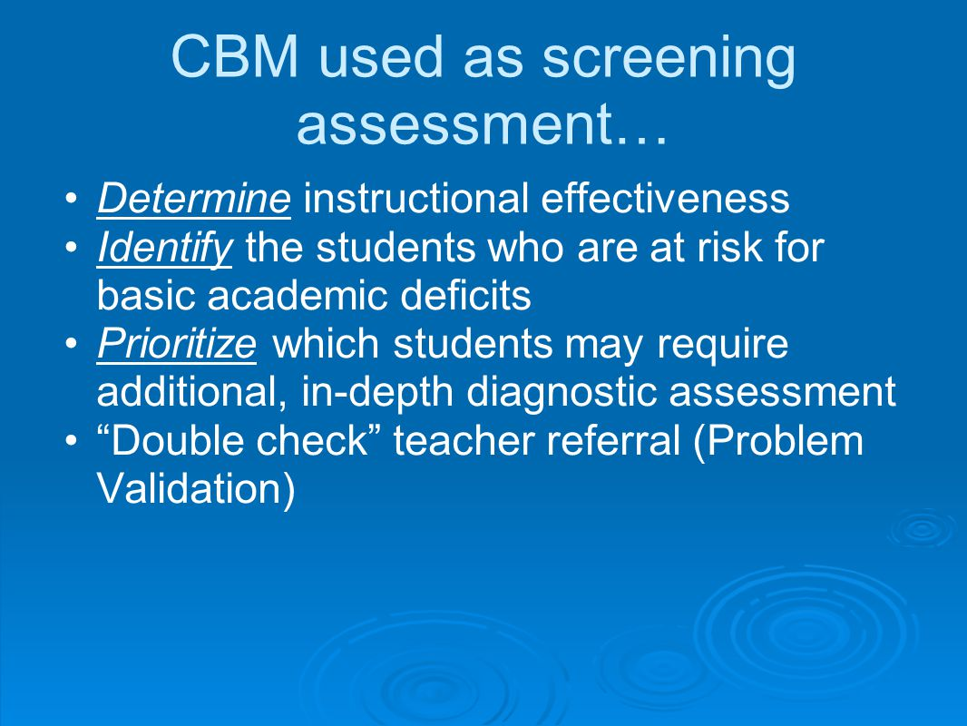 CBM used as screening assessment… Determine instructional effectiveness Identify the students who are at risk for basic academic deficits Prioritize which students may require additional, in-depth diagnostic assessment Double check teacher referral (Problem Validation)
