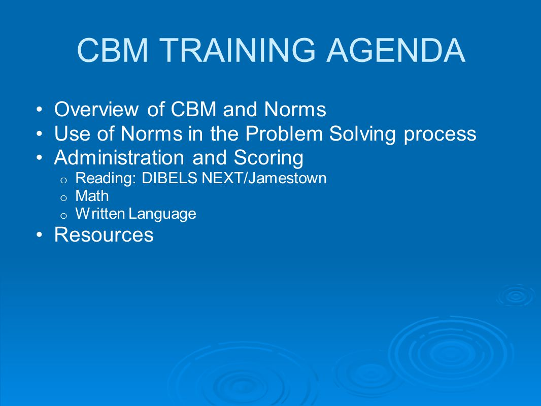 CBM TRAINING AGENDA Overview of CBM and Norms Use of Norms in the Problem Solving process Administration and Scoring o Reading: DIBELS NEXT/Jamestown