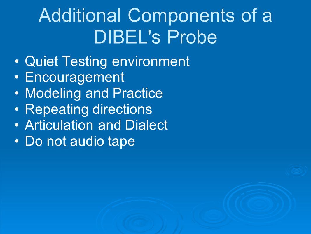 Additional Components of a DIBEL's Probe Quiet Testing environment Encouragement Modeling and Practice Repeating directions Articulation and Dialect D