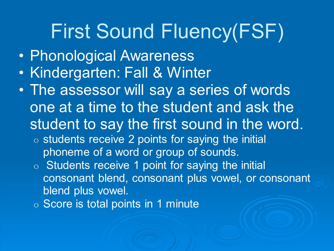 First Sound Fluency(FSF) Phonological Awareness Kindergarten: Fall & Winter The assessor will say a series of words one at a time to the student and ask the student to say the first sound in the word.