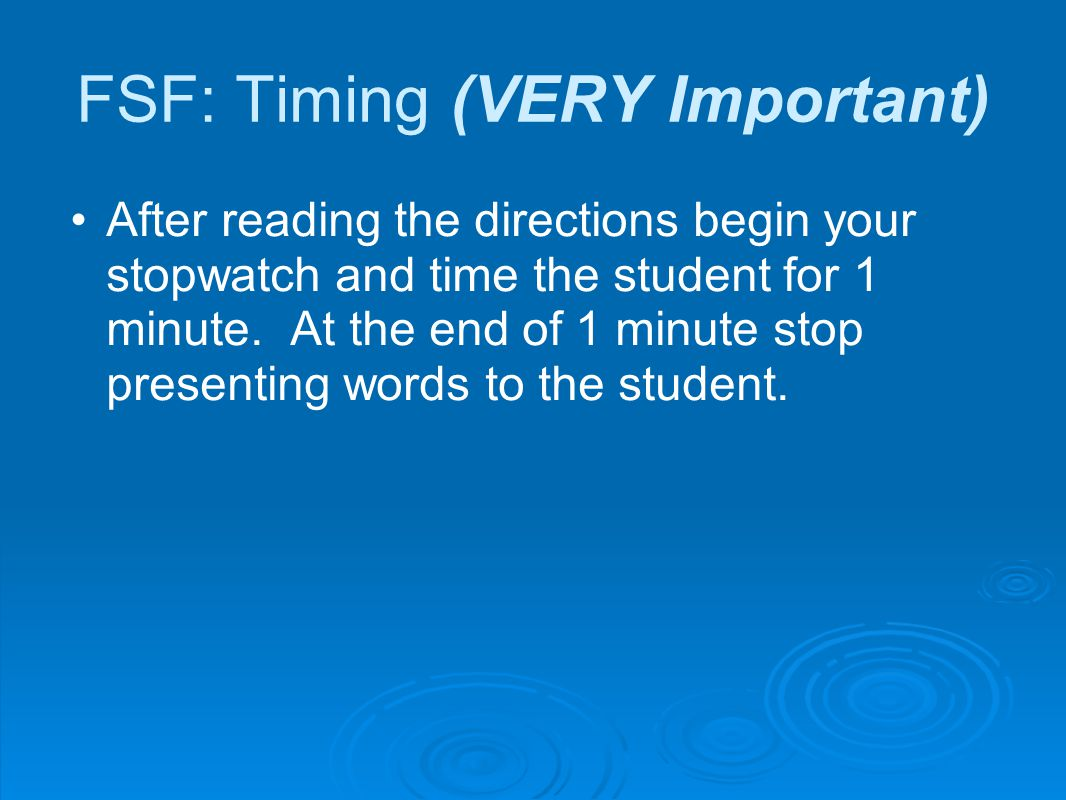 FSF: Timing (VERY Important) After reading the directions begin your stopwatch and time the student for 1 minute.