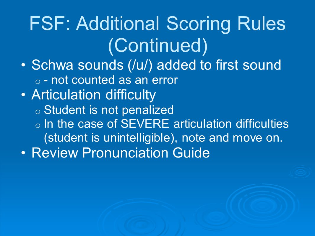 FSF: Additional Scoring Rules (Continued) Schwa sounds (/u/) added to first sound o - not counted as an error Articulation difficulty o Student is not penalized o In the case of SEVERE articulation difficulties (student is unintelligible), note and move on.