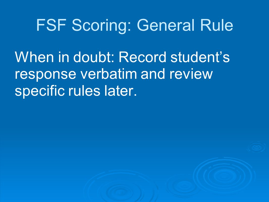 FSF Scoring: General Rule When in doubt: Record student's response verbatim and review specific rules later.