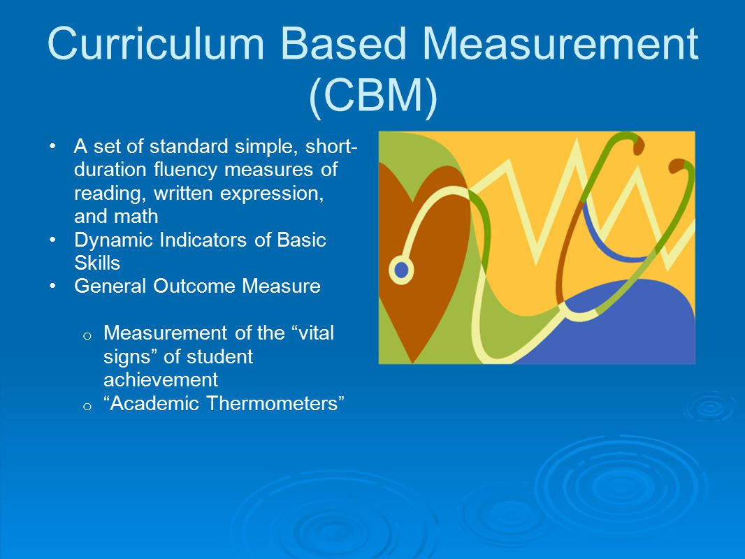 Curriculum Based Measurement (CBM) A set of standard simple, short- duration fluency measures of reading, written expression, and math Dynamic Indicat