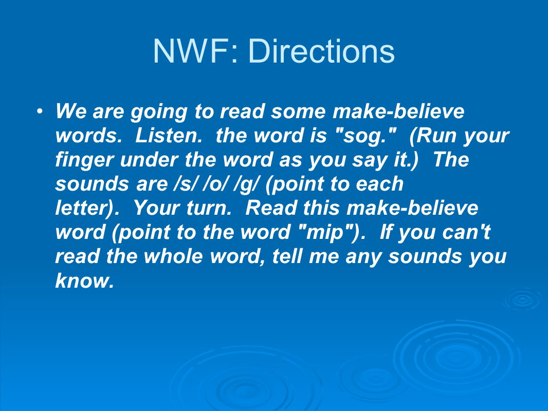 NWF: Directions We are going to read some make-believe words. Listen. the word is