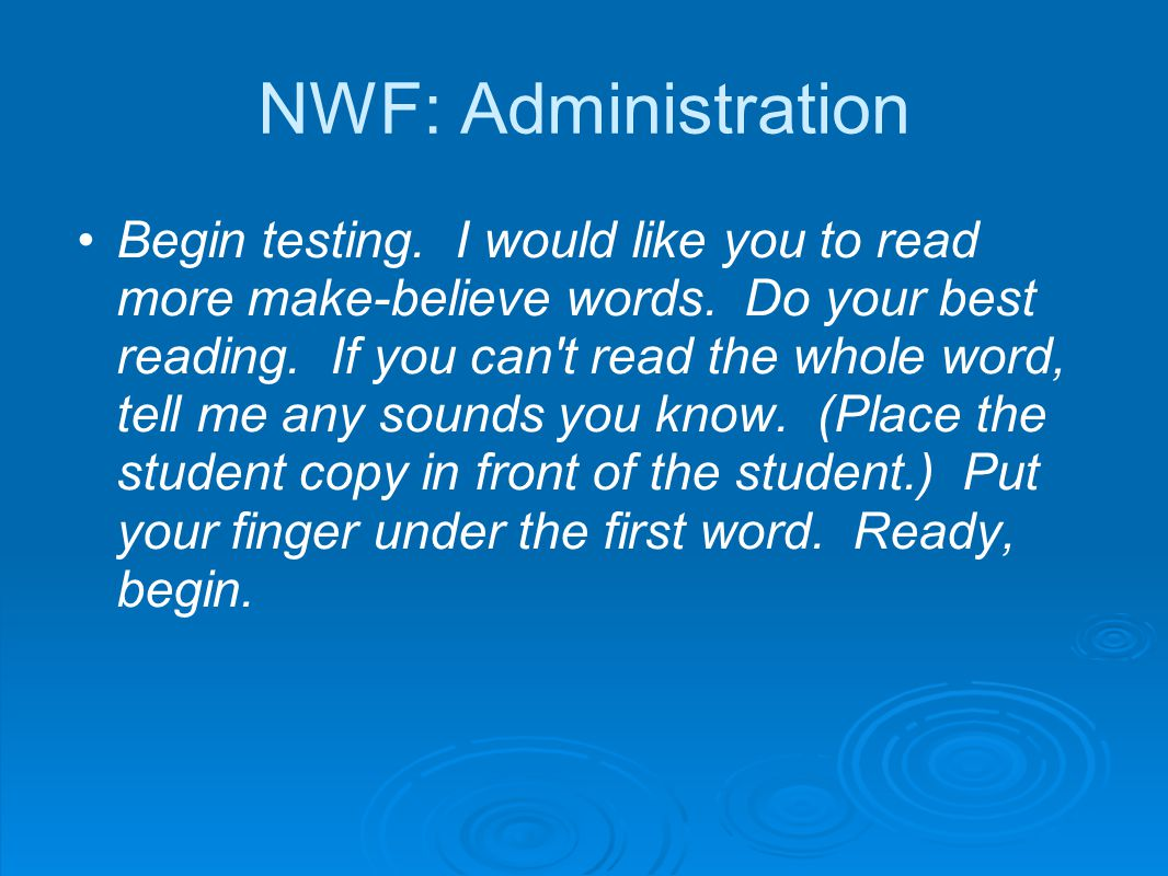 NWF: Administration Begin testing. I would like you to read more make-believe words. Do your best reading. If you can't read the whole word, tell me a