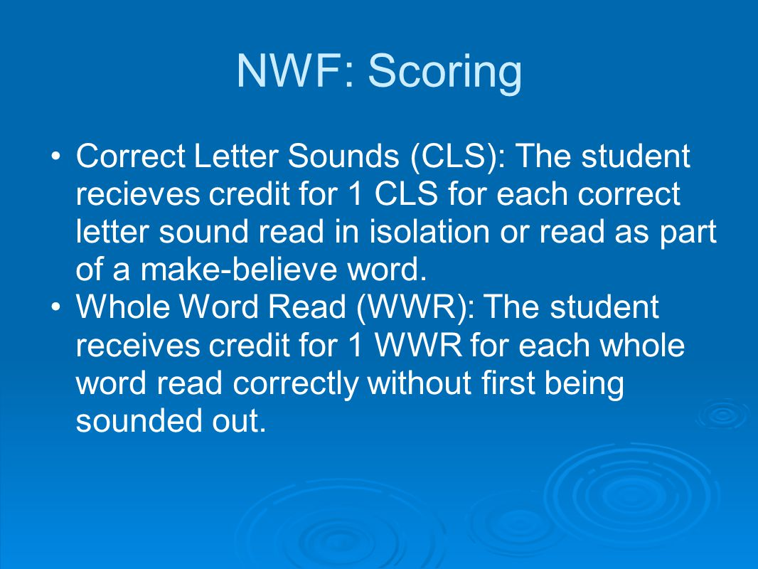 NWF: Scoring Correct Letter Sounds (CLS): The student recieves credit for 1 CLS for each correct letter sound read in isolation or read as part of a make-believe word.