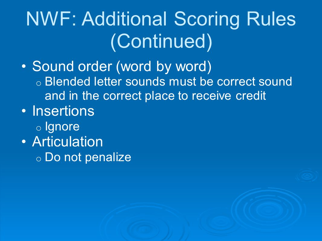 NWF: Additional Scoring Rules (Continued) Sound order (word by word) o Blended letter sounds must be correct sound and in the correct place to receive credit Insertions o Ignore Articulation o Do not penalize