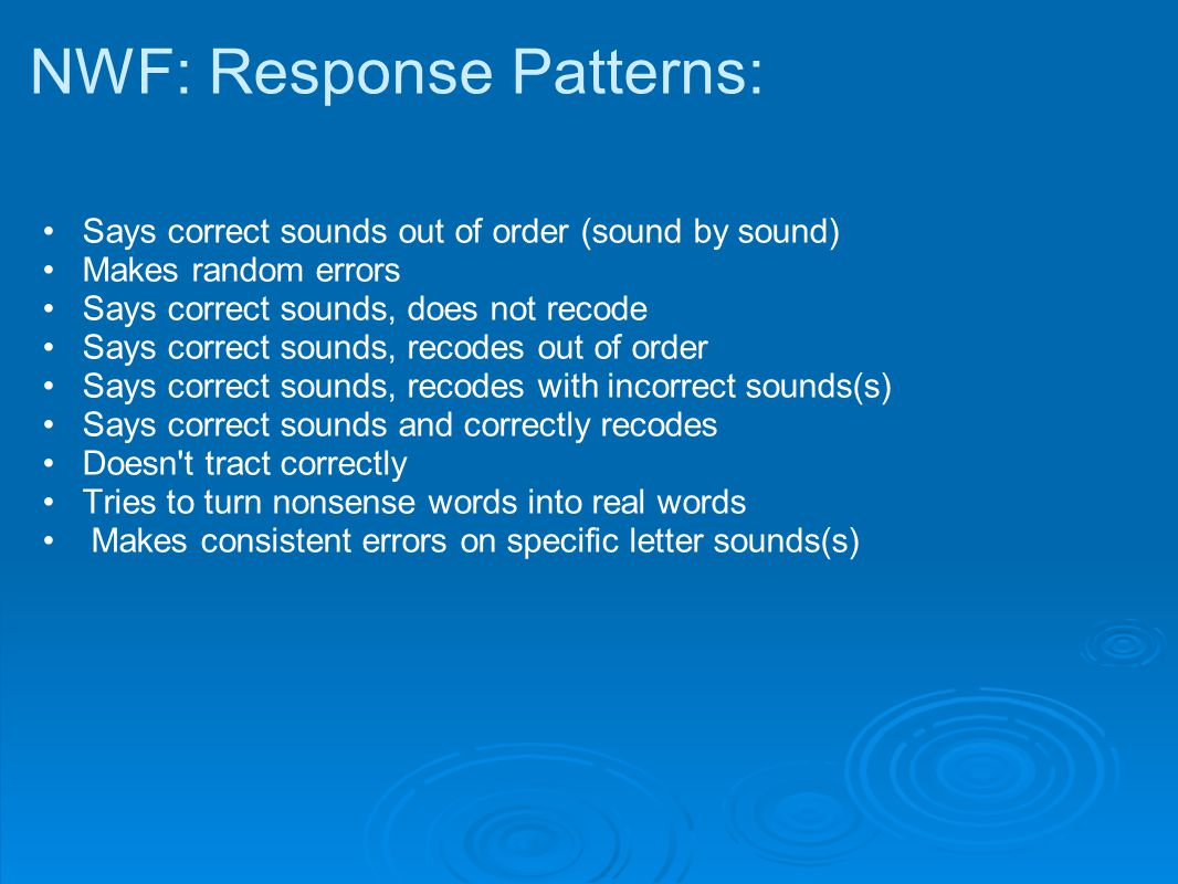 NWF: Response Patterns: Says correct sounds out of order (sound by sound) Makes random errors Says correct sounds, does not recode Says correct sounds